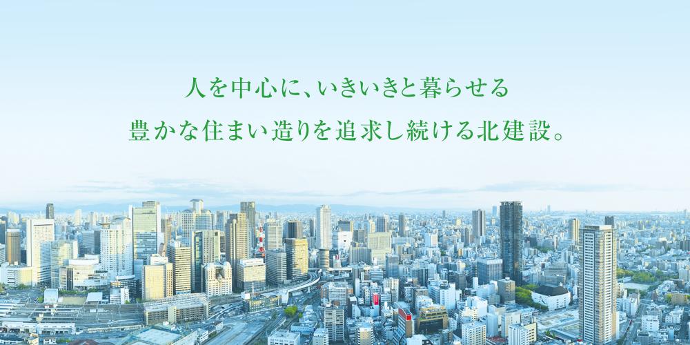 人を中心に、いきいきと暮らせる豊かな住まい造りを追求し続ける北建設。